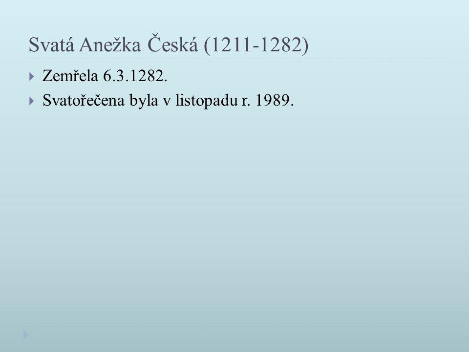 Svatá Anežka Česká (1211-1282)  Zemřela 6.3.1282.  Svatořečena byla v listopadu r. 1989.