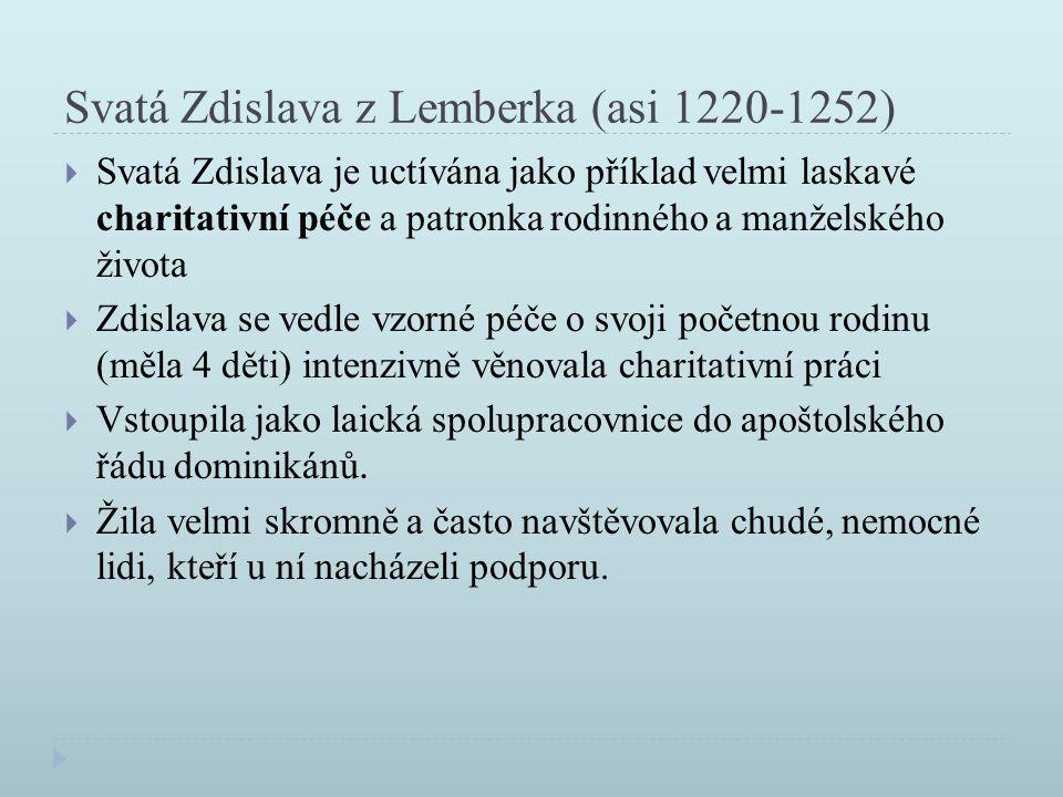 Svatá Zdislava z Lemberka (asi 1220-1252)  Svatá Zdislava je uctívána jako příklad velmi laskavé charitativní péče a patronka rodinného a manželského života  Zdislava se vedle vzorné péče o svoji početnou rodinu (měla 4 děti) intenzivně věnovala charitativní práci  Vstoupila jako laická spolupracovnice do apoštolského řádu dominikánů.