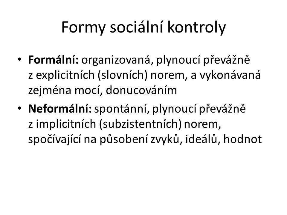 Formy sociální kontroly Formální: organizovaná, plynoucí převážně z explicitních (slovních) norem, a vykonávaná zejména mocí, donucováním Neformální: spontánní, plynoucí převážně z implicitních (subzistentních) norem, spočívající na působení zvyků, ideálů, hodnot