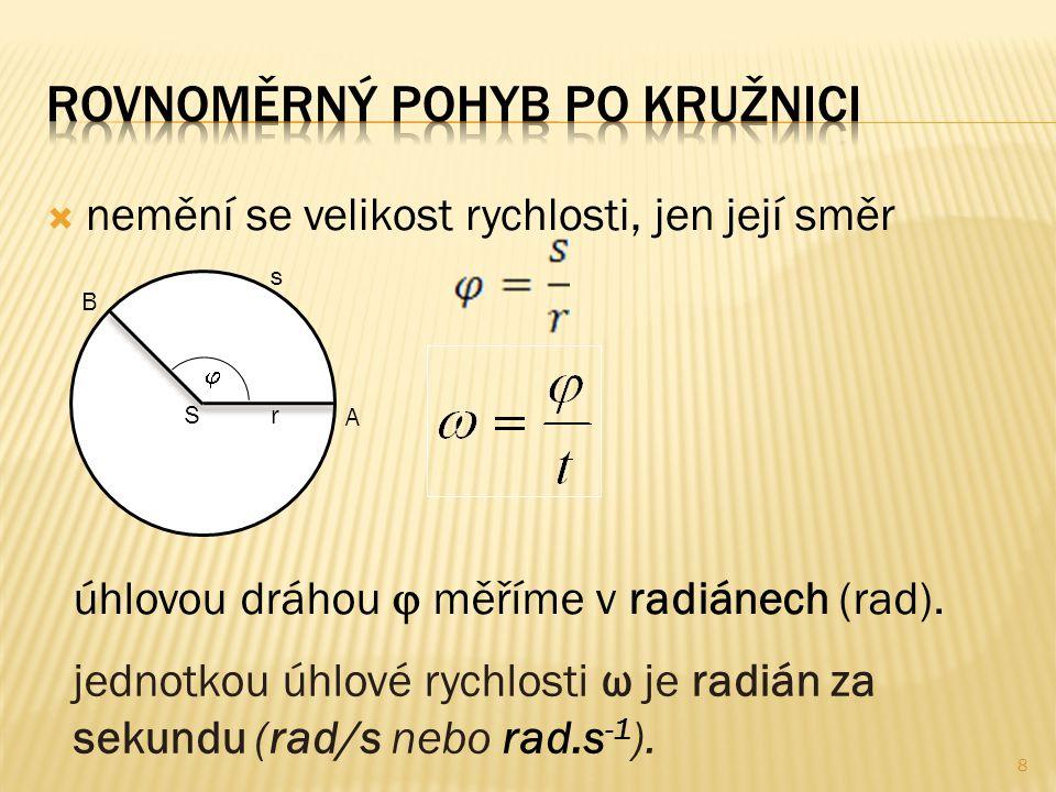  nemění se velikost rychlosti, jen její směr  S r A B s úhlovou dráhou  měříme v radiánech (rad). jednotkou úhlové rychlosti ω je radián za sekundu