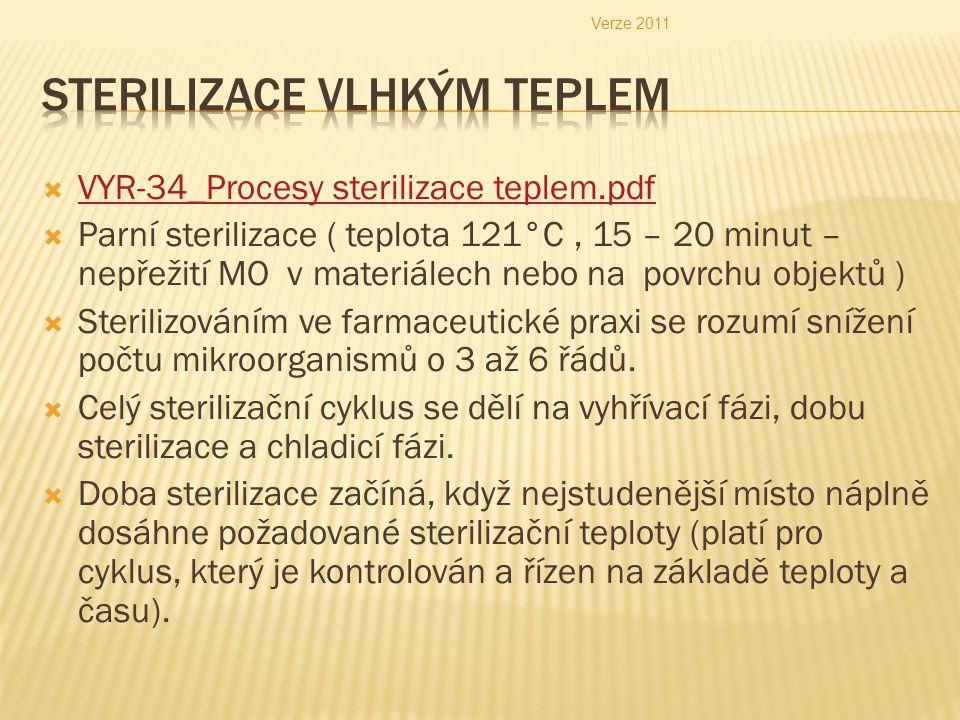  VYR-34_Procesy sterilizace teplem.pdf VYR-34_Procesy sterilizace teplem.pdf  Parní sterilizace ( teplota 121°C, 15 – 20 minut – nepřežití MO v materiálech nebo na povrchu objektů )  Sterilizováním ve farmaceutické praxi se rozumí snížení počtu mikroorganismů o 3 až 6 řádů.