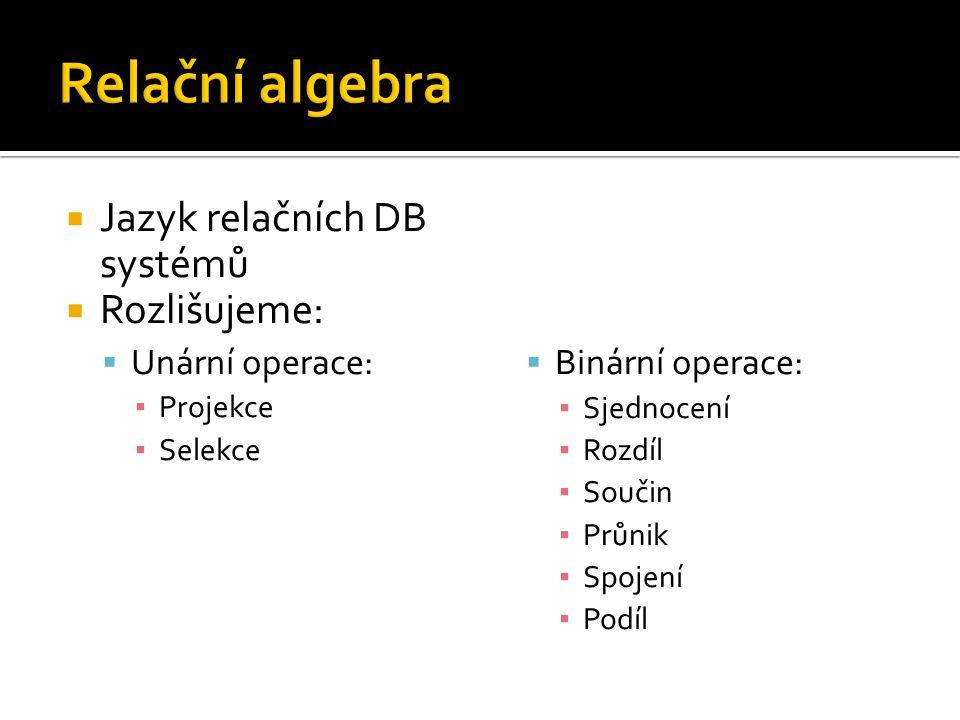  Jazyk relačních DB systémů  Rozlišujeme:  Unární operace: ▪ Projekce ▪ Selekce  Binární operace: ▪ Sjednocení ▪ Rozdíl ▪ Součin ▪ Průnik ▪ Spojen