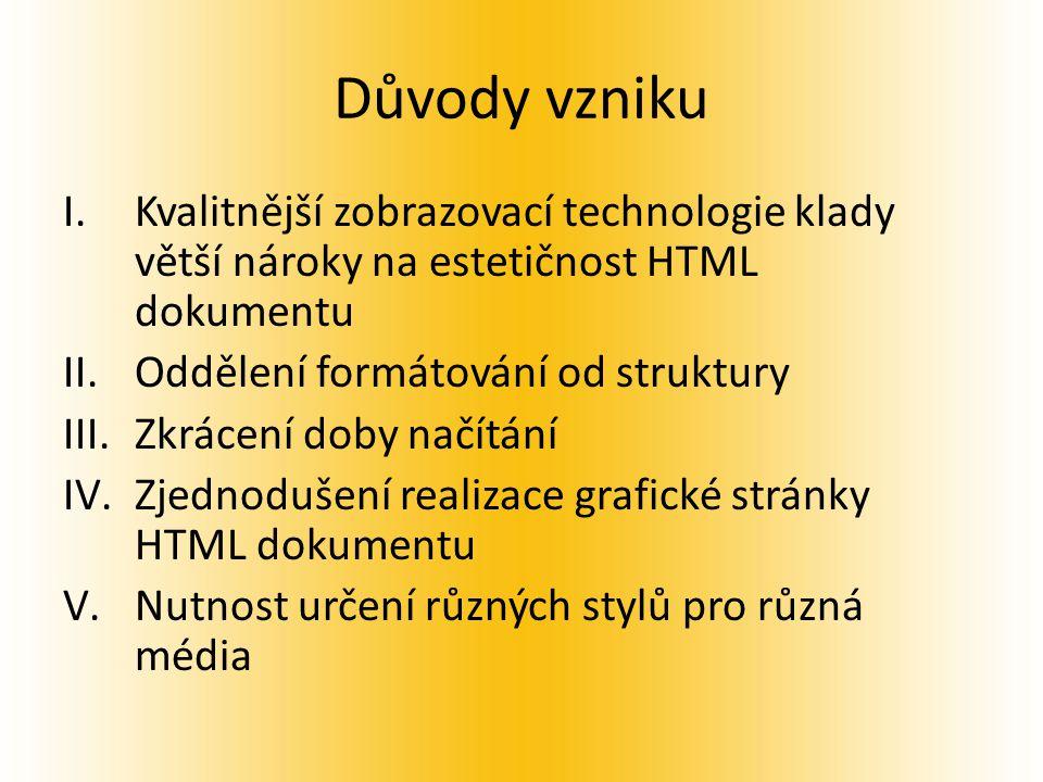 Důvody vzniku I.Kvalitnější zobrazovací technologie klady větší nároky na estetičnost HTML dokumentu II.Oddělení formátování od struktury III.Zkrácení doby načítání IV.Zjednodušení realizace grafické stránky HTML dokumentu V.Nutnost určení různých stylů pro různá média