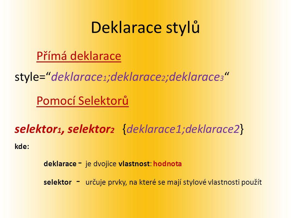 Deklarace stylů Přímá deklarace style= deklarace 1 ;deklarace 2 ;deklarace 3 Pomocí Selektorů selektor 1, selektor 2 { deklarace1;deklarace2 } kde: deklarace - je dvojice vlastnost: hodnota selektor - určuje prvky, na které se mají stylové vlastnosti použít