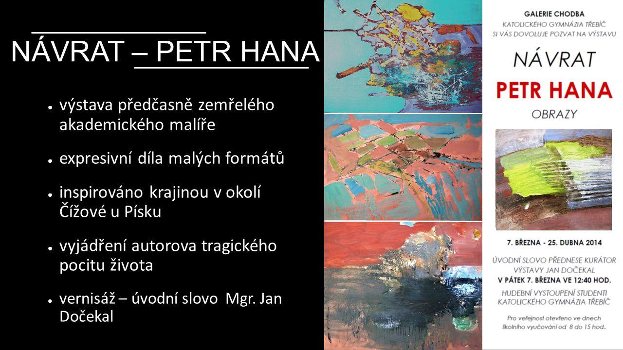 NÁVRAT – PETR HANA ● výstava předčasně zemřelého akademického malíře ● expresivní díla malých formátů ● inspirováno krajinou v okolí Čížové u Písku ● vyjádření autorova tragického pocitu života ● vernisáž – úvodní slovo Mgr.