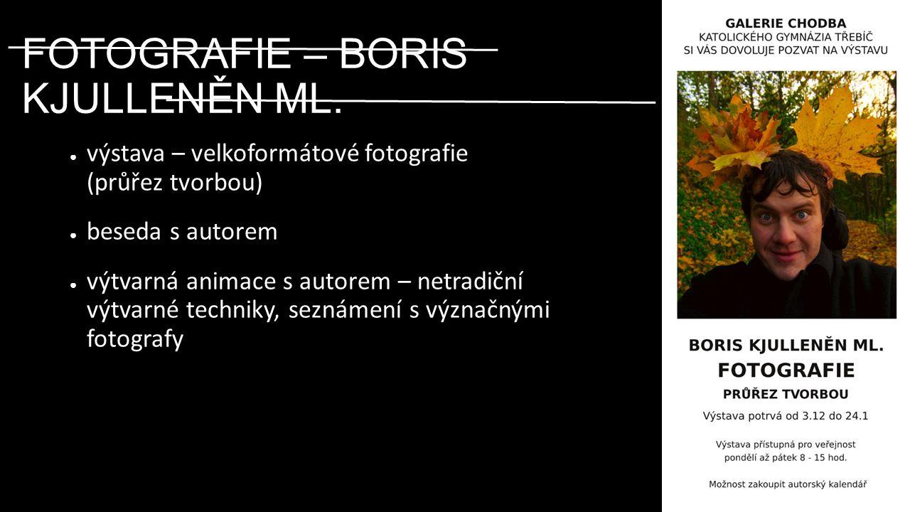 FOTOGRAFIE – BORIS KJULLENĚN ML. ● výstava – velkoformátové fotografie (průřez tvorbou) ● beseda s autorem ● výtvarná animace s autorem – netradiční v