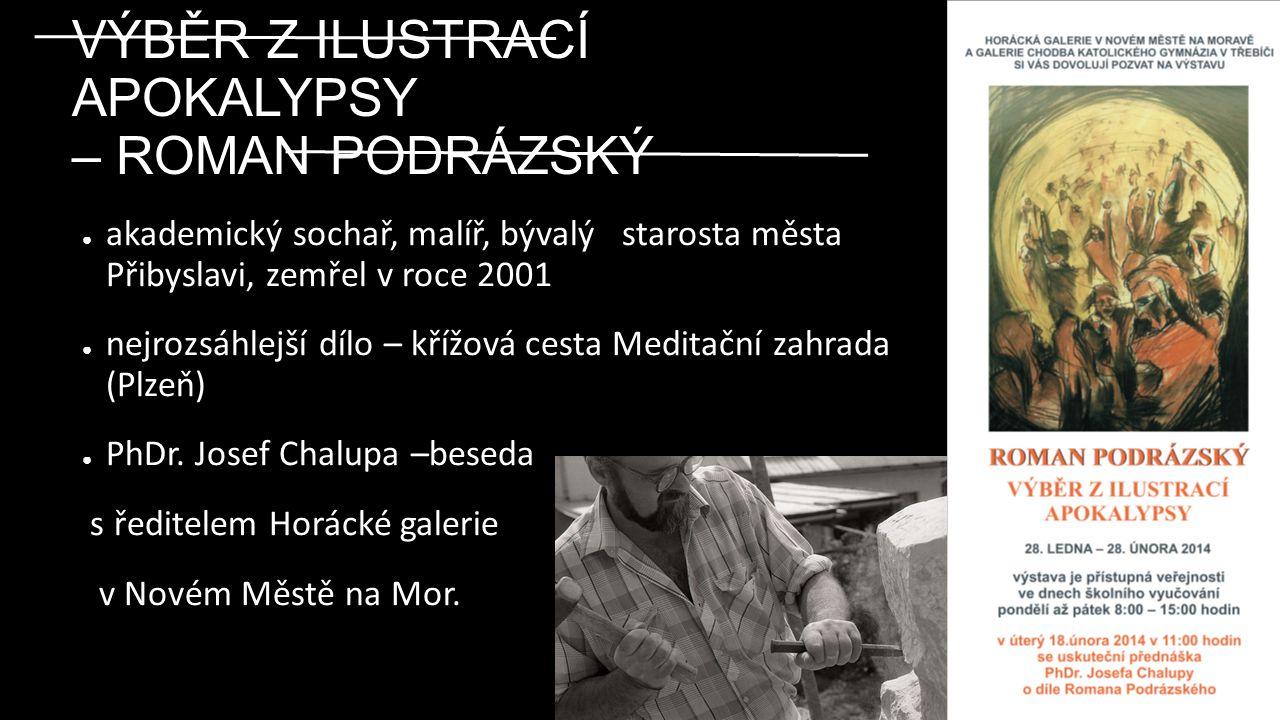 VÝBĚR Z ILUSTRACÍ APOKALYPSY – ROMAN PODRÁZSKÝ ● akademický sochař, malíř, bývalý starosta města Přibyslavi, zemřel v roce 2001 ● nejrozsáhlejší dílo – křížová cesta Meditační zahrada (Plzeň) ● PhDr.
