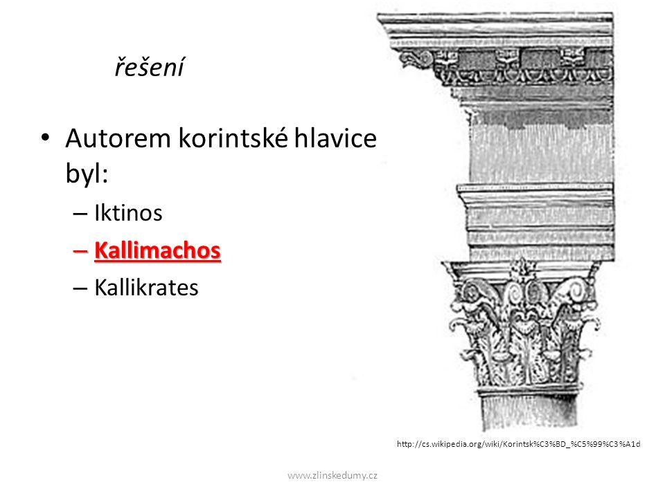 Autorem korintské hlavice byl: – Iktinos – Kallimachos – Kallikrates www.zlinskedumy.cz řešení http://cs.wikipedia.org/wiki/Korintsk%C3%BD_%C5%99%C3%A1d