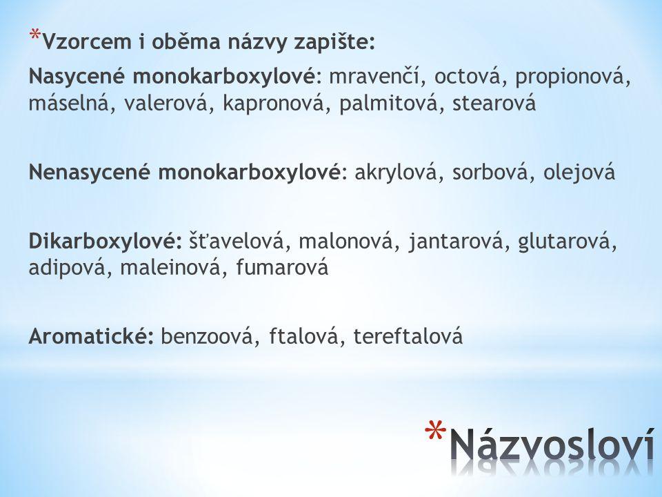 * Vzorcem i oběma názvy zapište: Nasycené monokarboxylové: mravenčí, octová, propionová, máselná, valerová, kapronová, palmitová, stearová Nenasycené monokarboxylové: akrylová, sorbová, olejová Dikarboxylové: šťavelová, malonová, jantarová, glutarová, adipová, maleinová, fumarová Aromatické: benzoová, ftalová, tereftalová