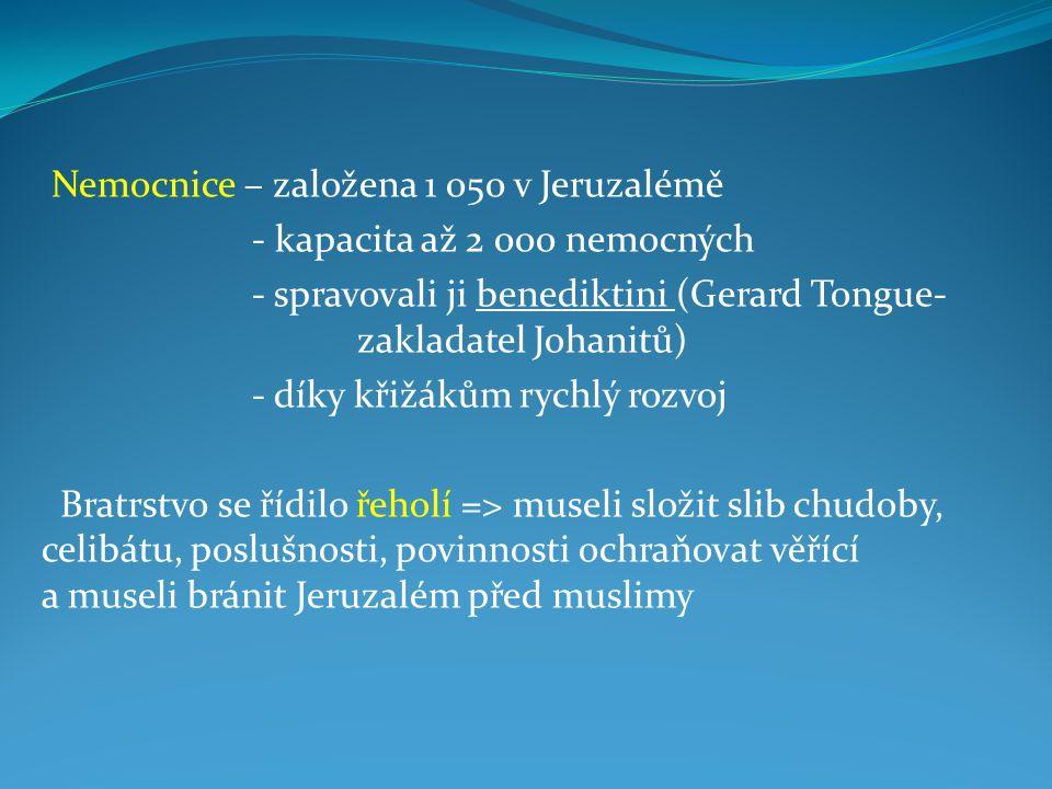Nemocnice – založena 1 050 v Jeruzalémě - kapacita až 2 000 nemocných - spravovali ji benediktini (Gerard Tongue- zakladatel Johanitů) - díky křižákům