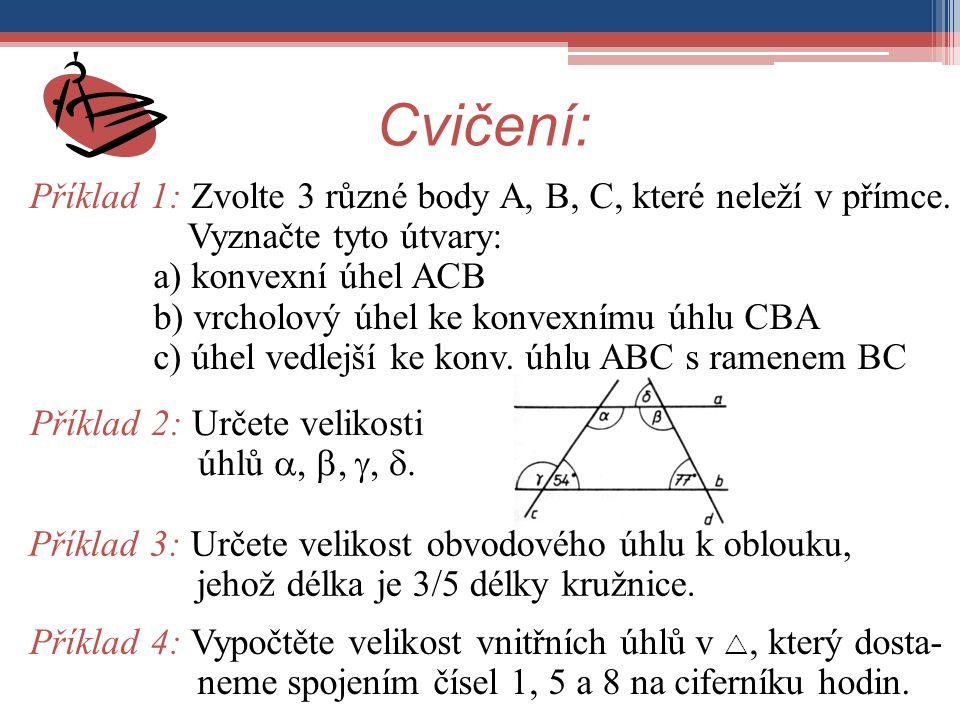Cvičení: Příklad 1: Zvolte 3 různé body A, B, C, které neleží v přímce. Vyznačte tyto útvary: a) konvexní úhel ACB b) vrcholový úhel ke konvexnímu úhl