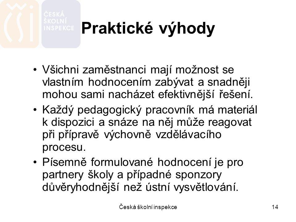 Česká školní inspekce14 Praktické výhody Všichni zaměstnanci mají možnost se vlastním hodnocením zabývat a snadněji mohou sami nacházet efektivnější ř