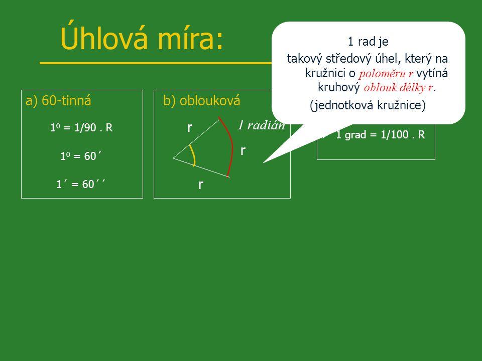 Úhlová míra: a) 60-tinná 1 0 = 1/90.R 1 0 = 60´ 1´ = 60´´ b) obloukovác) setinná  1 grad = 1/100.
