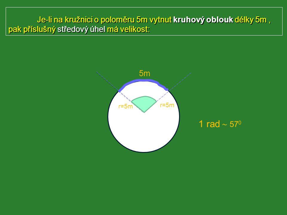 Je-li na kružnici o poloměru 5m vytnut kruhový oblouk délky 5m, pak příslušný středový úhel má velikost: S r=5m 1 rad 5m