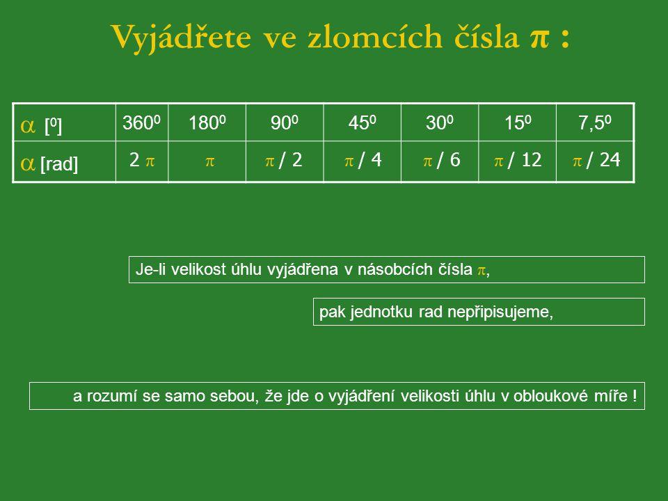 Vyjádřete ve zlomcích čísla π :  [ 0 ] 360 0 180 0 90 0 45 0 30 0 15 0 7,5 0  [rad] 2 π π π / 2 π / 4 π / 6 π / 12 π / 24 Je-li velikost úhlu vyjádřena v násobcích čísla π, pak jednotku rad nepřipisujeme, a rozumí se samo sebou, že jde o vyjádření velikosti úhlu v obloukové míře !
