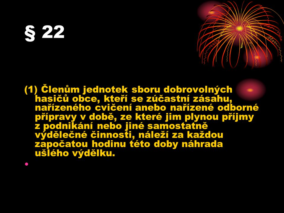 § 22 (1) Členům jednotek sboru dobrovolných hasičů obce, kteří se zúčastní zásahu, nařízeného cvičení anebo nařízené odborné přípravy v době, ze které