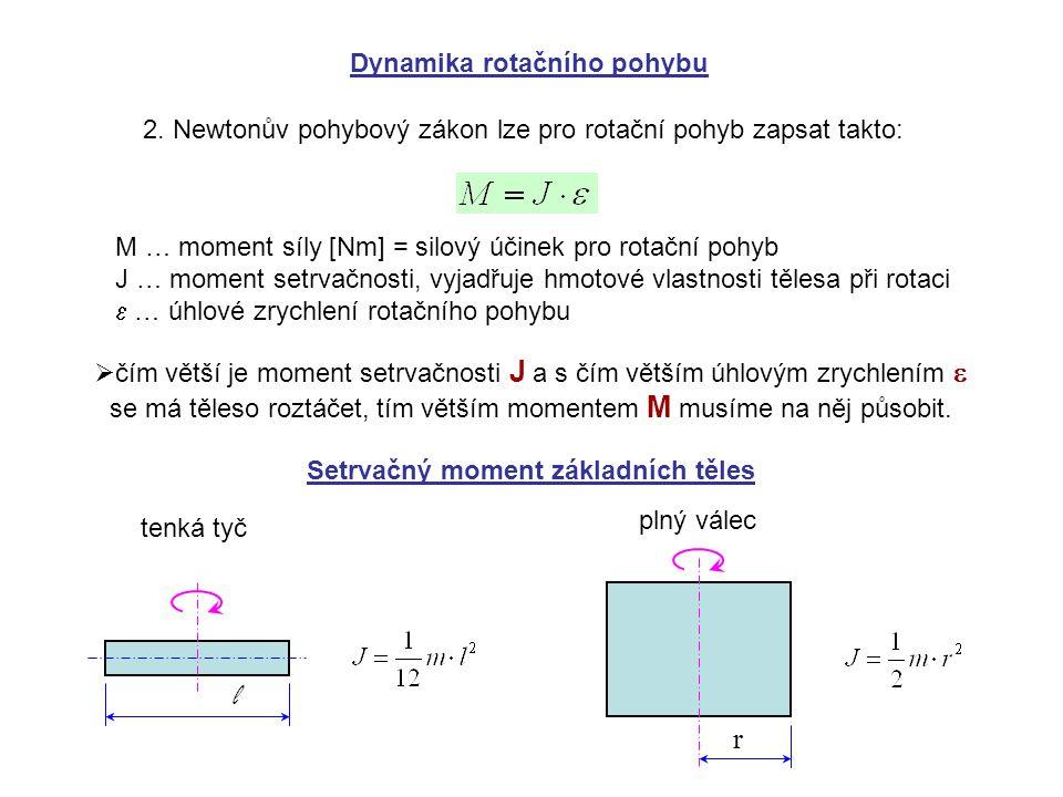Dynamika rotačního pohybu 2. Newtonův pohybový zákon lze pro rotační pohyb zapsat takto: M … moment síly [Nm] = silový účinek pro rotační pohyb J … mo