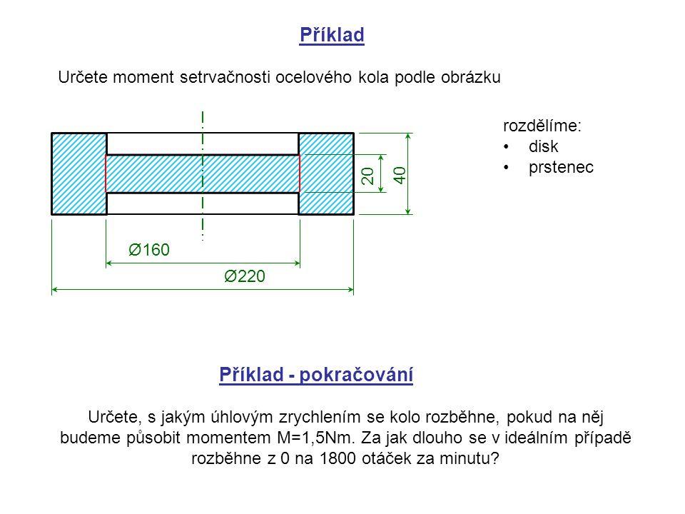 Příklad Určete moment setrvačnosti ocelového kola podle obrázku Ø160 Ø220 20 40 rozdělíme: disk prstenec Příklad - pokračování Určete, s jakým úhlovým