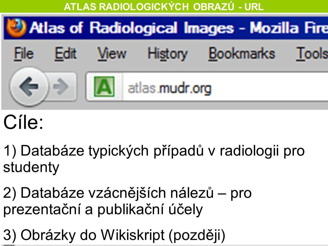 ATLAS RADIOLOGICKÝCH OBRAZŮ - URL Cíle: 1) Databáze typických případů v radiologii pro studenty 2) Databáze vzácnějších nálezů – pro prezentační a pub