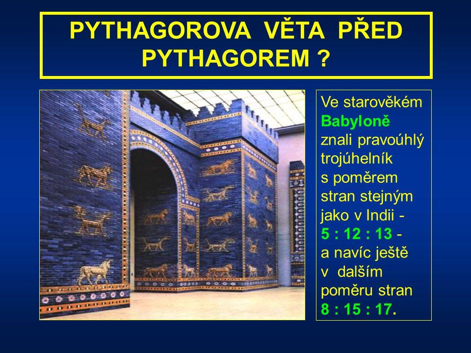 PYTHAGOROVA VĚTA PŘED PYTHAGOREM ? Ve starověké Indii se používal k vyměřování pravých úhlů pravoúhlý trojúhelník, který měl délky stran v poměru 5 :