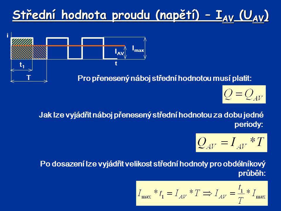Střední hodnota proudu (napětí) – I AV (U AV ) Pro přenesený náboj střední hodnotou musí platit: t i I max T t1t1 Jak lze vyjádřit náboj přenesený stř