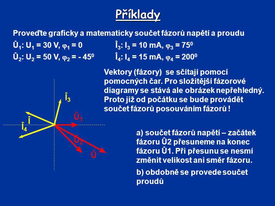 Příklady Proveďte graficky a matematicky součet fázorů napětí a proudu Û 1 : U 1 = 30 V,  1 = 0 Î 3 : I 3 = 10 mA,  3 = 75 0 Û 2 : U 2 = 50 V,  2 =