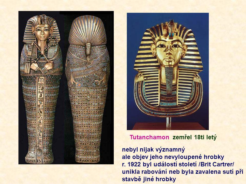 Tutanchamon zemřel 18ti letý nebyl nijak významný ale objev jeho nevyloupené hrobky r. 1922 byl událostí století /Brit Cartrer/ unikla rabování neb by
