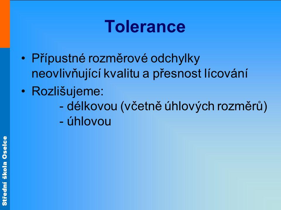 Střední škola Oselce Tolerance Přípustné rozměrové odchylky neovlivňující kvalitu a přesnost lícování Rozlišujeme: - délkovou (včetně úhlových rozměrů
