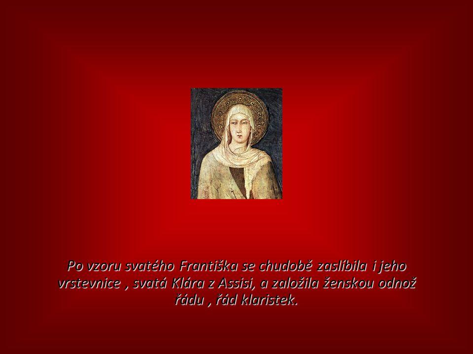 Po vzoru svatého Františka se chudobě zaslíbila i jeho vrstevnice, svatá Klára z Assisi, a založila ženskou odnož řádu, řád klaristek.