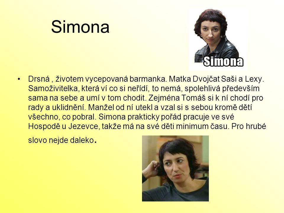 Simona Drsná, životem vycepovaná barmanka. Matka Dvojčat Saši a Lexy. Samoživitelka, která ví co si neřídí, to nemá, spolehlivá především sama na sebe
