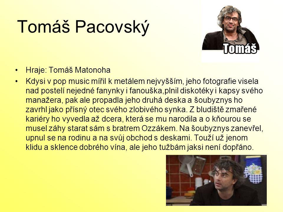 Tomáš Pacovský Hraje: Tomáš Matonoha Kdysi v pop music mířil k metálem nejvyšším, jeho fotografie visela nad postelí nejedné fanynky i fanouška,plnil