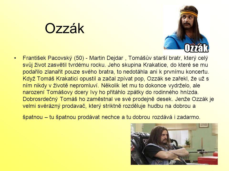 Ozzák František Pacovský (50) - Martin Dejdar, Tomášův starší bratr, který celý svůj život zasvětil tvrdému rocku. Jeho skupina Krakatice, do které se