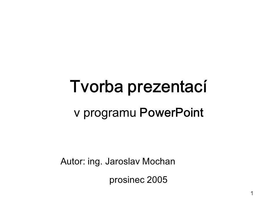 1 Tvorba prezentací v programu PowerPoint Autor: ing. Jaroslav Mochan prosinec 2005
