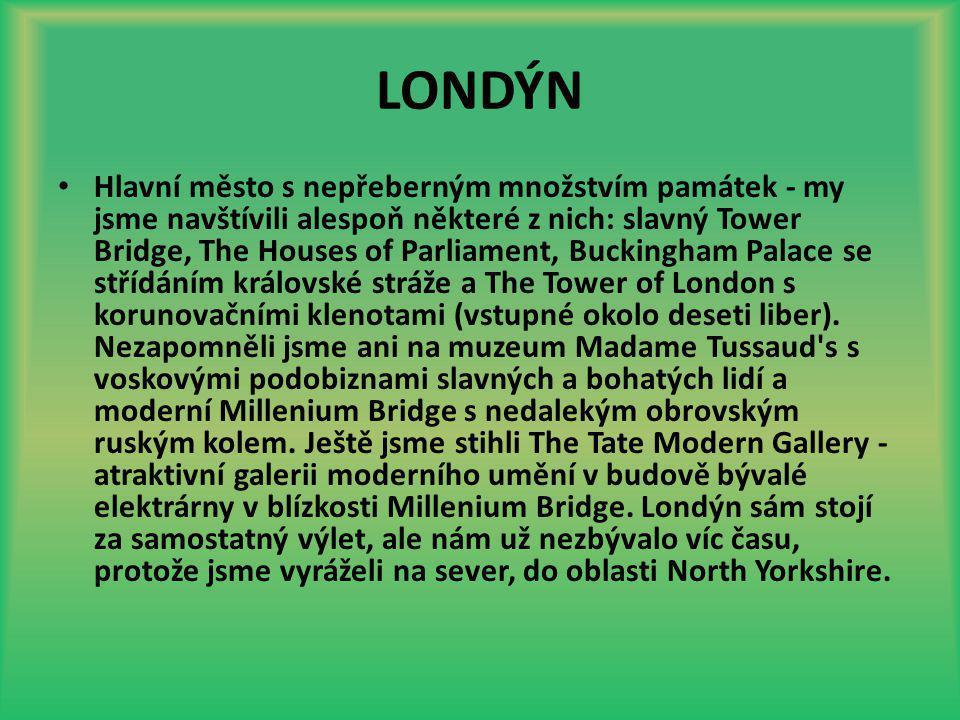 LONDÝN Hlavní město s nepřeberným množstvím památek - my jsme navštívili alespoň některé z nich: slavný Tower Bridge, The Houses of Parliament, Buckingham Palace se střídáním královské stráže a The Tower of London s korunovačními klenotami (vstupné okolo deseti liber).