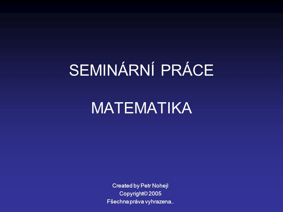 SEMINÁRNÍ PRÁCE MATEMATIKA Created by Petr Nohejl Copyright© 2005 Fšechna práva vyhrazena..