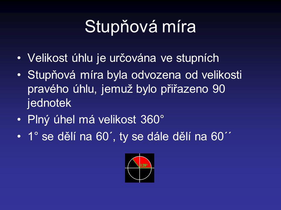 Stupňová míra Velikost úhlu je určována ve stupních Stupňová míra byla odvozena od velikosti pravého úhlu, jemuž bylo přiřazeno 90 jednotek Plný úhel má velikost 360° 1° se dělí na 60´, ty se dále dělí na 60´´