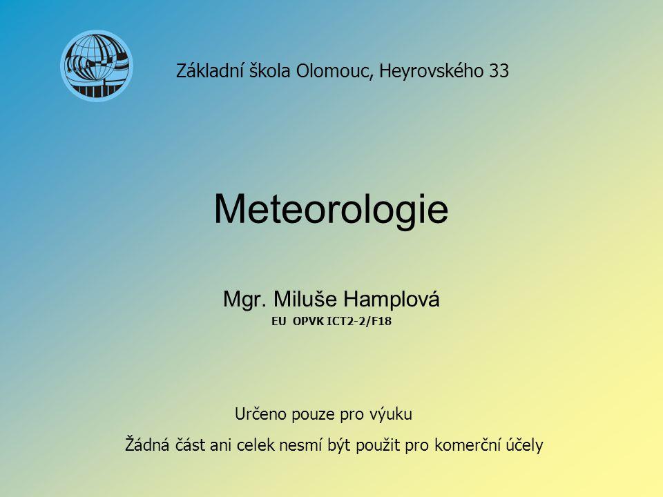 Meteorologie Mgr. Miluše Hamplová EU OPVK ICT2-2/F18 Základní škola Olomouc, Heyrovského 33 Určeno pouze pro výuku Žádná část ani celek nesmí být použ