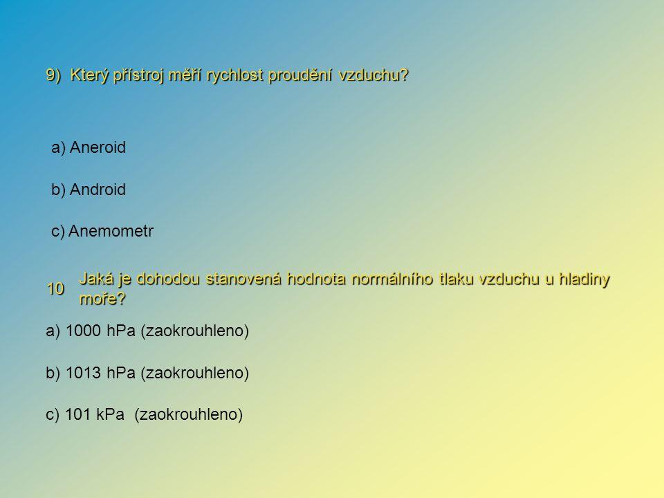 10 Jaká je dohodou stanovená hodnota normálního tlaku vzduchu u hladiny moře? 9) Který přístroj měří rychlost proudění vzduchu? a) 1000 hPa (zaokrouhl