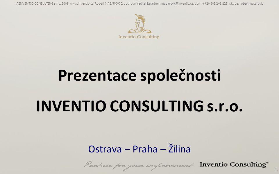 1. Prezentace společnosti INVENTIO CONSULTING s.r.o. Ostrava – Praha – Žilina ©INVENTIO CONSULTING s.r.o. 2009, www.inventio.cz, Robert MASAROVIČ, obc