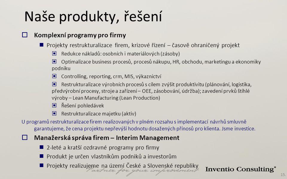 15. Naše produkty, řešení  Komplexní programy pro firmy Projekty restrukturalizace firem, krizové řízení – časově ohraničený projekt Redukce nákladů: