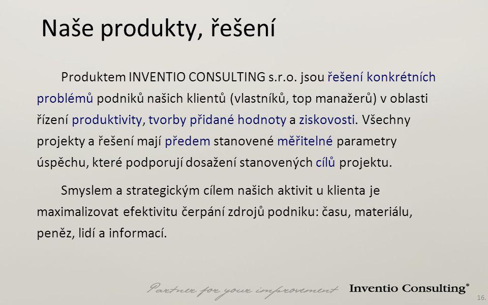 16. Naše produkty, řešení Produktem INVENTIO CONSULTING s.r.o. jsou řešení konkrétních problémů podniků našich klientů (vlastníků, top manažerů) v obl