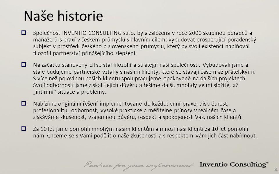 6. Naše historie  Společnost INVENTIO CONSULTING s.r.o. byla založena v roce 2000 skupinou poradců a manažerů s praxí v českém průmyslu s hlavním cíl