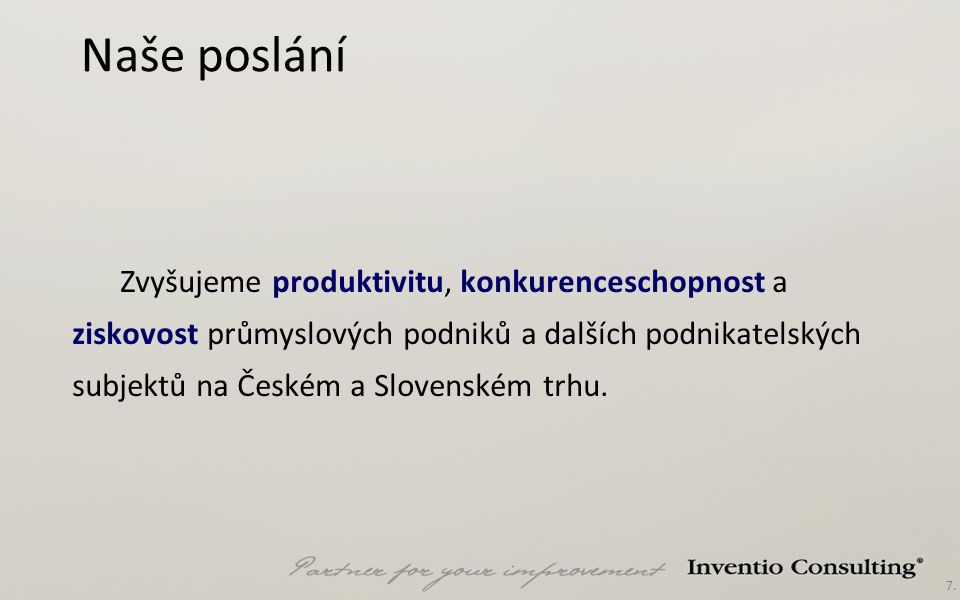 7. Naše poslání Zvyšujeme produktivitu, konkurenceschopnost a ziskovost průmyslových podniků a dalších podnikatelských subjektů na Českém a Slovenském