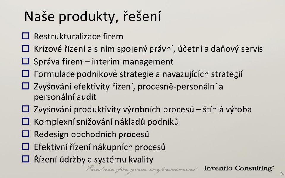 9. Naše produkty, řešení  Restrukturalizace firem  Krizové řízení a s ním spojený právní, účetní a daňový servis  Správa firem – interim management