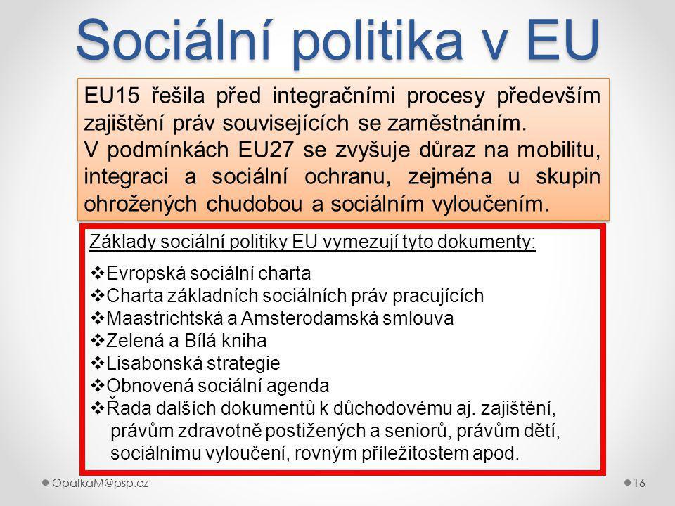 OpalkaM@psp.cz 16 OpalkaM@psp.cz16 Sociální politika v EU 16 EU15 řešila před integračními procesy především zajištění práv souvisejících se zaměstnáním.