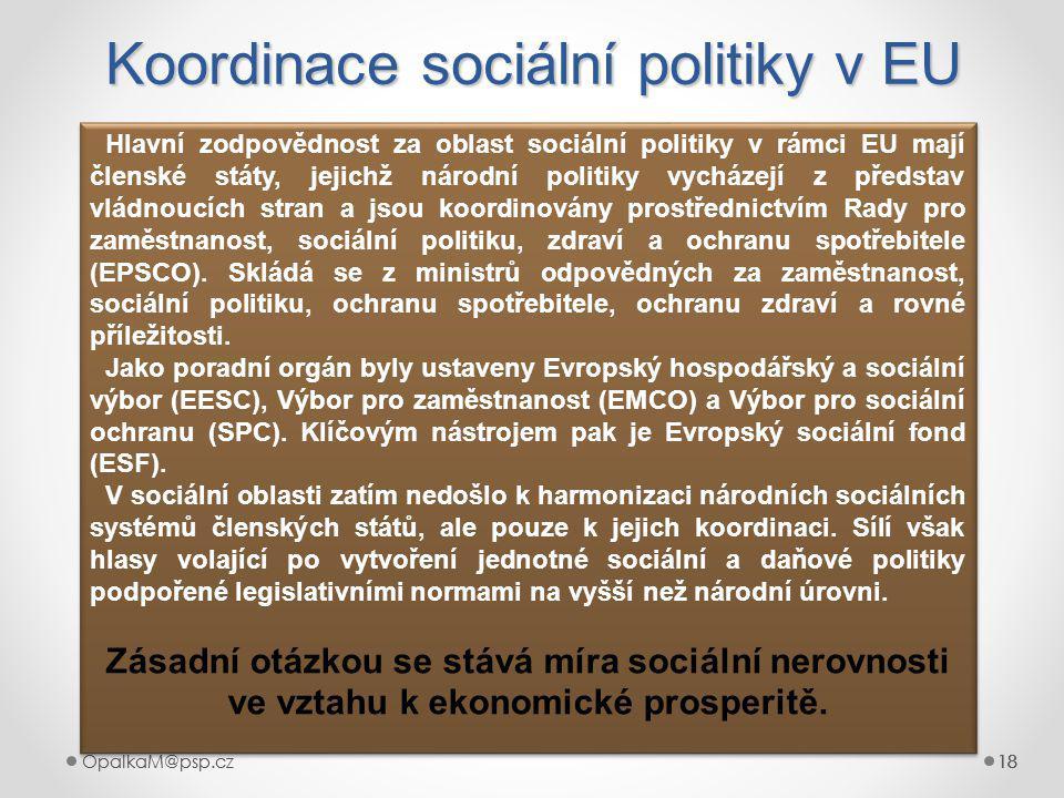 OpalkaM@psp.cz 18 OpalkaM@psp.cz18 Koordinace sociální politiky v EU 18 Hlavní zodpovědnost za oblast sociální politiky v rámci EU mají členské státy, jejichž národní politiky vycházejí z představ vládnoucích stran a jsou koordinovány prostřednictvím Rady pro zaměstnanost, sociální politiku, zdraví a ochranu spotřebitele (EPSCO).