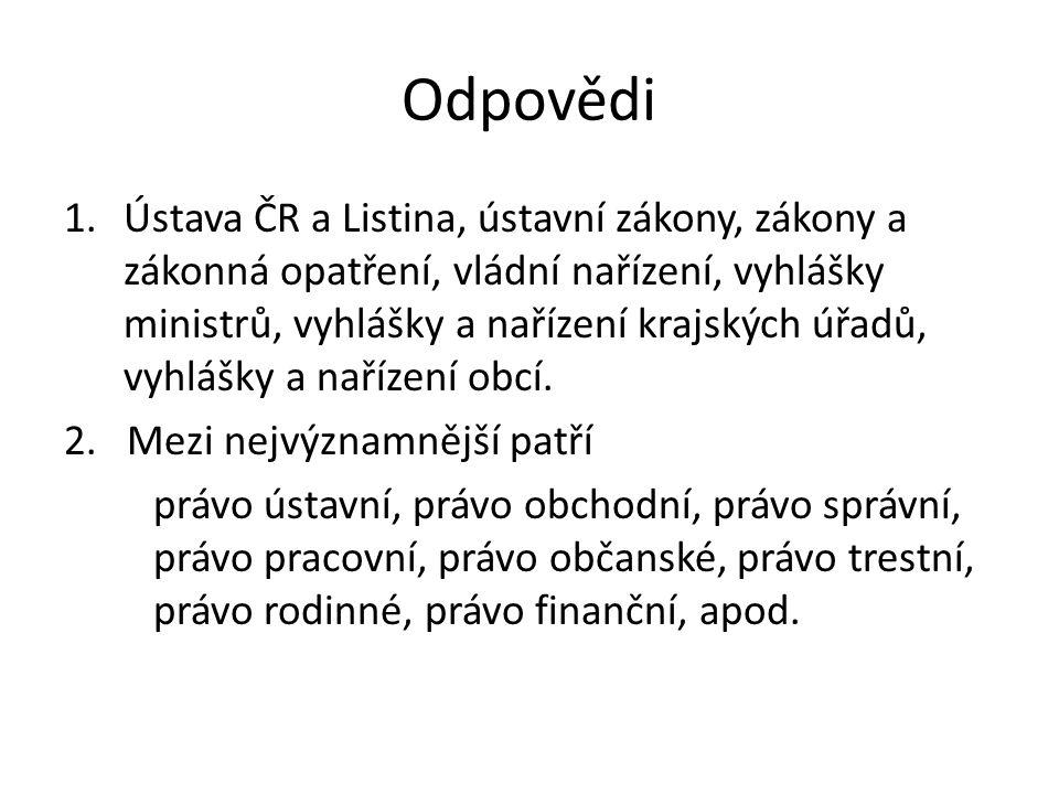 Odpovědi 1.Ústava ČR a Listina, ústavní zákony, zákony a zákonná opatření, vládní nařízení, vyhlášky ministrů, vyhlášky a nařízení krajských úřadů, vy