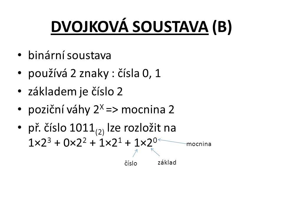 DVOJKOVÁ SOUSTAVA (B) binární soustava používá 2 znaky : čísla 0, 1 základem je číslo 2 poziční váhy 2 X => mocnina 2 př.
