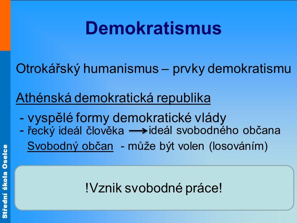 Střední škola Oselce Demokratismus Otrokářský humanismus – prvky demokratismu Athénská demokratická republika - vyspělé formy demokratické vlády - řecký ideál člověka ideál svobodného občana Svobodný občan- může být volen (losováním) !Vznik svobodné práce!