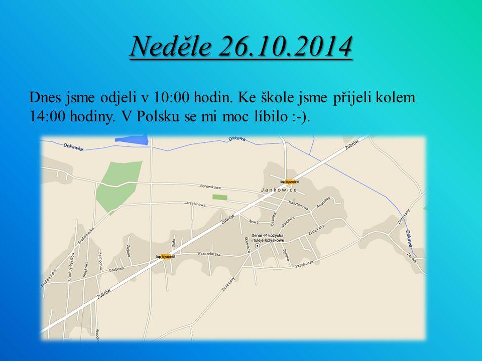 Neděle 26.10.2014 Dnes jsme odjeli v 10:00 hodin. Ke škole jsme přijeli kolem 14:00 hodiny.